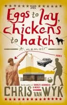 Eggs to Lay, Chickens to Hatch - A Memoir ebook by Chris Van Wyk