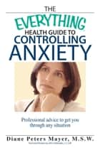 The Everything Health Guide To Controlling Anxiety Book ebook by Diane Peters Mayer