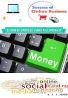 Sucess of Online Business - Business Success Using The Internet ebook by P.E.J DEPONE