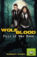 Wolfblood: Pull of the Moon ebook by Robert Rigby