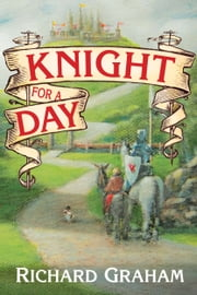 Knight for a Day - A journey back in time to Camelot ebook by Richard Graham