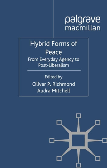 Hybrid Forms of Peace - From Everyday Agency to Post-Liberalism eBook by Oliver P. Richmond,Audra Mitchell