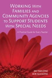 Working With Families and Community Agencies to Support Students With Special Needs - A Practical Guide for Every Teacher ebook by Dr. James E. Ysseldyke,Bob Algozzine