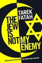 The Jew is Not My Enemy - Unveiling the Myths that Fuel Muslim Anti-Semitism ebook by Tarek Fatah