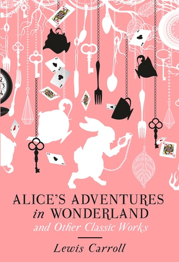 Alice's Adventures in Wonderland and Other Classic Works ebook by Lewis Carroll