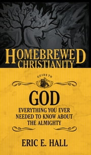The Homebrewed Christianity Guide to God - Everything You Ever Wanted to Know about the Almighty ebook by Eric E. Hall, Tripp Fuller