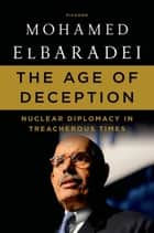 The Age of Deception - Nuclear Diplomacy in Treacherous Times ebook by Mohamed ElBaradei