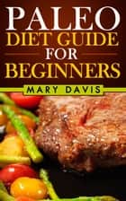 Paleo Diet Guide For Beginners ebook by Mary Davis