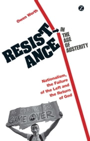 Resistance in the Age of Austerity - Nationalism, the Failure of the Left and the Return of God ebook by Owen Worth