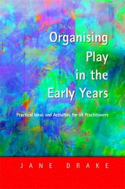 Organising Play in the Early Years - Practical Ideas for Teachers and Assistants ebook by Jane Drake