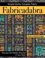 Fabricadabra - Simple Quilts, Complex Fabric - Discover the Hidden Potential in Your Stash ebook by Paula Nadelstern
