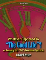 "Whatever Happened to the Good Life? or Assessing Your ""RQ"" (Recreation Quotient) ebook by Zeigler,Earle F."