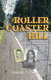 Roller Coaster Hill - The Road from Rejection to Redemption ebook by Dwaine Casmey