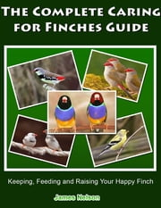 The Complete Caring for Finches Guide: Keeping, Feeding and Raising Your Happy Finch ebook by James Nelson