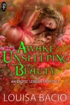 Awake: Unsleeping Beauty - An Erotic Lesbian Fairy Tale ebook by Louisa Bacio