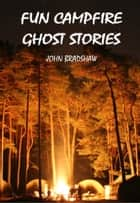 Fun Campfire Ghost Stories ebook by John Bradshaw