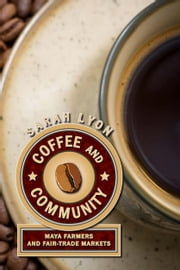 Coffee and Community - Maya Farmers and Fair-Trade Markets ebook by Sarah Lyon