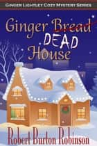 Ginger Dead House - Ginger Lightley Mystery Series, #2 ebook by Robert Burton Robinson
