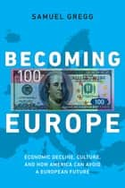 Becoming Europe - Economic Decline, Culture, and How America Can Avoid a European Future ebook by Samuel Gregg
