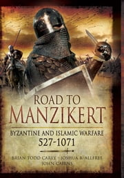 Road to Manzikert - Byzantine and Islamic Warfare 527-1071 ebook by Brian Todd  Carey,Joshua B Allfree,John Cairns