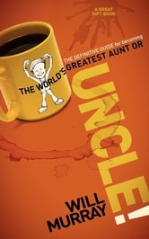 UNCLE - The Definitive Guide for Becoming the World?s Greatest Aunt or Uncle ebook by Will Murray