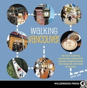 Walking Vancouver - 36 Walking Tours Exploring Spectacular Waterfront, Dynamic Neighborhoods, Hip Hangouts, and Tasty Di ebook by John Lee