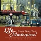 Life... Create Your Own Masterpiece! ebook by Christina Thoen