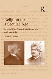 Religion for a Secular Age - Max Müller, Swami Vivekananda and Ved?nta ebook by Thomas J. Green