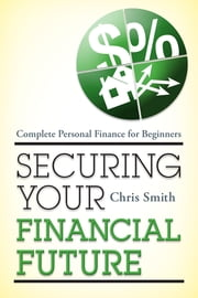 Securing Your Financial Future - Complete Personal Finance for Beginners ebook by Chris Smith