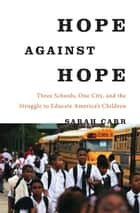 Hope Against Hope - Three Schools, One City, and the Struggle to Educate America's Children ebook by Sarah Carr