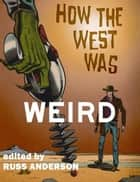 How the West Was Weird ebook by Russ Anderson