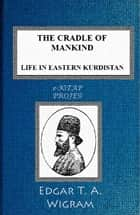The Cradle of Mankind - (Life in Eastern Kurdistan) ebook by Edgar T. A. Wigram, Murat Ukray