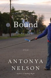 Bound - A Novel ebook by Antonya Nelson