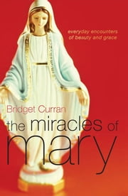 The Miracles of Mary - Everyday encounters of beauty and grace ebook by Bridget Curran