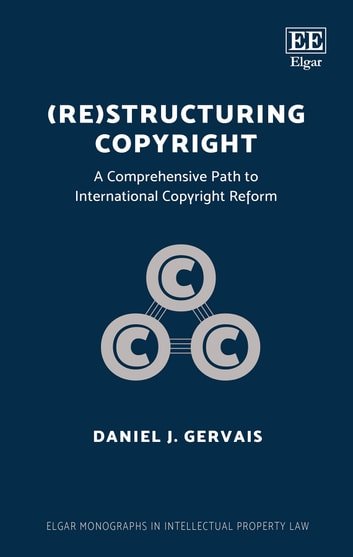 (Re)structuring Copyright - A Comprehensive Path to International Copyright Reform ebook by Daniel J. Gervais