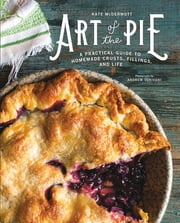Art of the Pie: A Practical Guide to Homemade Crusts, Fillings, and Life ebook by Kate McDermott, Andrew Scrivani