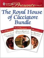 The Royal House of Cacciatore - The Mediterranean Prince's Passion\The Prince's Love-Child\The Future King's Bride ebook by Sharon Kendrick