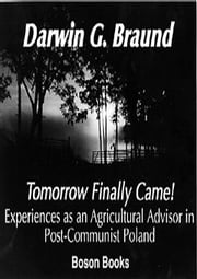 Tomorrow Finally Came: Experiences as an Agricultural Advisor in Post-Communist Poland ebook by Braund, Darwin G.