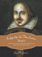 A Leg Up On The Canon Book 3 - Adaptations of Shakespeare's Tragedies and Kyd's The Spanish Tragedy ebook by Jim McGahern