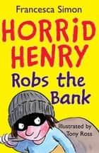 Horrid Henry Robs the Bank - Book 17 ebook by Francesca Simon, Tony Ross