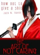 How Not To Give a Shit!: The Art of Not Caring ebook by Jack N. Raven