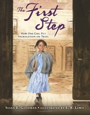 The First Step - How One Girl Put Segregation on Trial ebook by Susan E. Goodman,E. B. Lewis