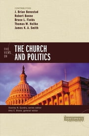 Five Views on the Church and Politics ebook by J. Brian Benestad,Robert Benne,Bruce Fields,Thomas W. Heilke,James K.A. Smith,Amy E. Black,Stanley N. Gundry