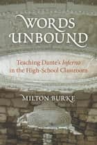 Words Unbound - Teaching Dante's Inferno in the High School Classroom ebook by Milton Burke