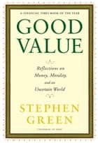 Good Value - Reflections on Money, Morality and an Uncertain World ebook by Stephen Green