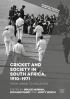 Cricket and Society in South Africa, 1910–1971 - From Union to Isolation eBook by Bruce Murray, Richard Parry, Jonty Winch