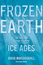 Frozen Earth - The Once and Future Story of Ice Ages ebook by Doug Macdougall