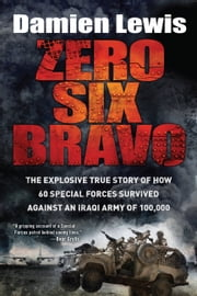 Zero Six Bravo - The Explosive True Story of How 60 Special Forces Survived Against an Iraqi Army of 100,000 ebook by Damien Lewis