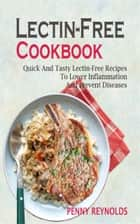Lectin-Free Cookbook - Quick And Tasty Lectin-Free Recipes To Lower Inflammation And Prevent Diseases ebook by Penny Reynolds
