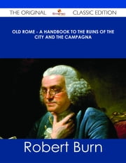 Old Rome - A Handbook to the Ruins of the City and the Campagna - The Original Classic Edition ebook by Robert Burn